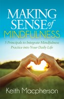 Making Sense Of Mindfulness: Five Principals To Integrate Mindfulness Practice Into Your Daily Life