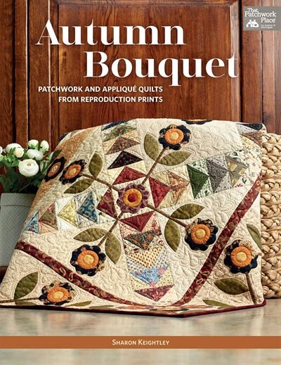 Autumn Bouquet: Patchwork and Appliqué Quilts from Reproduction Prints by Sharon Keightley