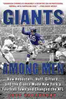 Giants Among Men: How Robustelli, Huff, Gifford, And The Giants Made New York A Football Town And Changed The Nfl by Jack Cavanaugh