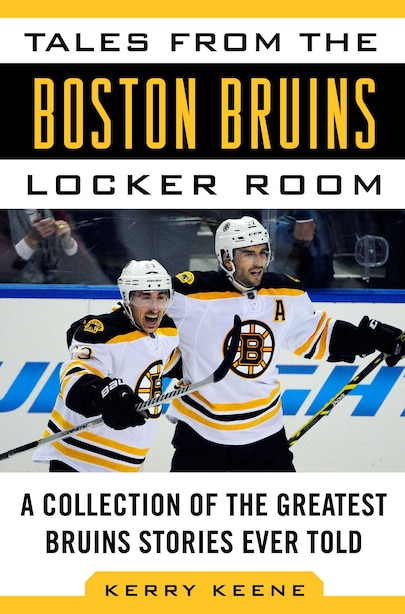 Tales From The Boston Bruins Locker Room: A Collection Of The Greatest Bruins Stories Ever Told by Kerry Keene
