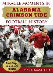 Miracle Moments In Alabama Crimson Tide Football History: Best Plays, Games, And Records by Mark Mayfield