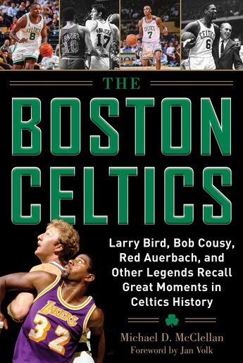 The Boston Celtics: Larry Bird, Bob Cousy, Red Auerbach, And Other Legends Recall Great Moments In Celtics History by Michael D. McClellan