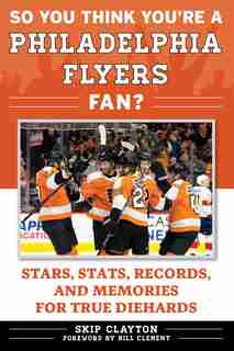 So You Think You're A Philadelphia Flyers Fan?: Stars, Stats, Records, And Memories For True Diehards by Skip Clayton