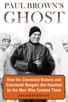 Paul Brown's Ghost: How The Cleveland Browns And Cincinnati Bengals Are Haunted By The Man Who…
