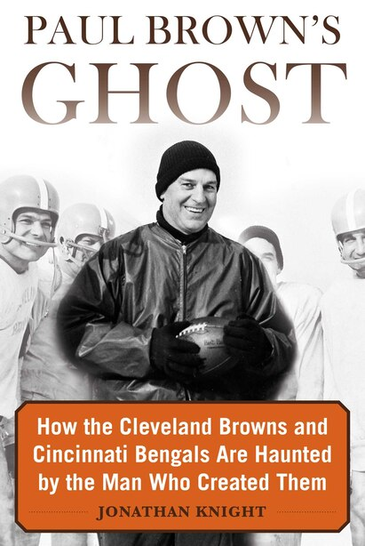 Paul Brown's Ghost: How The Cleveland Browns And Cincinnati Bengals Are Haunted By The Man Who Created Them by Jonathan Knight