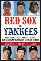 Red Sox Vs. Yankees: Hometown Experts Analyze, Debate, And Illuminate Baseball's Ultimate Rivalry