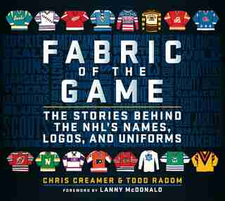 Fabric Of The Game: The Stories Behind The Nhl's Names, Logos, And Uniforms by Chris Creamer