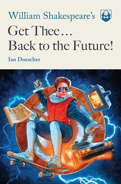 William Shakespeare's Get Thee Back To The Future! by Ian Doescher