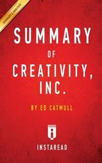 Summary of Creativity, Inc.: by Ed Catmull  Includes Analysis by Instaread Summaries