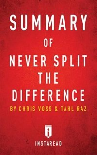 Summary of Never Split the Difference: by Chris Voss and Tahl Raz  Includes Analysis by Instaread Summaries