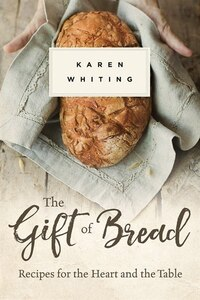 The Gift Of Bread: Recipes For The Heart And Table