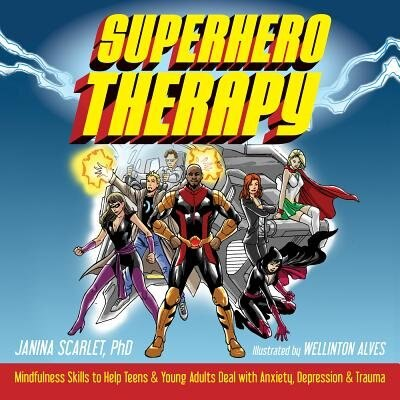 Superhero Therapy: Mindfulness Skills To Help Teens And Young Adults Deal With Anxiety, Depression, And Trauma by Janina Scarlet