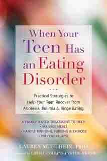 When Your Teen Has An Eating Disorder: Practical Strategies To Help Your Teen Recover From Anorexia, Bulimia, And Binge Eating by Lauren Muhlheim