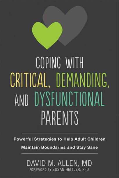 Coping With Critical, Demanding, And Dysfunctional Parents: Powerful Strategies To Help Adult Children Maintain Boundaries And Stay Sane by David M. Allen