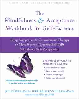 The Mindfulness And Acceptance Workbook For Self-esteem: Using Acceptance And Commitment Therapy To Move Beyond Negative Self-talk And Embrace Self-compassi by Joe Oliver