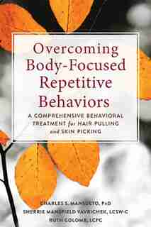 Overcoming Body-focused Repetitive Behaviors: A Comprehensive Behavioral Treatment For Hair Pulling And Skin Picking by Charles S. Mansueto
