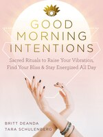 Good Morning Intentions: Sacred Rituals To Raise Your Vibration, Find Your Bliss, And Stay…