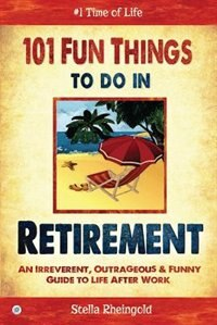 101 Fun Things to do in Retirement: An Irreverent, Outrageous & Funny Guide to Life After Work by Stella Rheingold