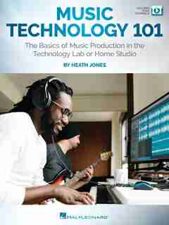 Music Technology 101: The Basics Of Music Production In The Technology Lab Or Home Studio: The Basics Of Music Production In The Technology Lab Or Home Studio by Heath Jones