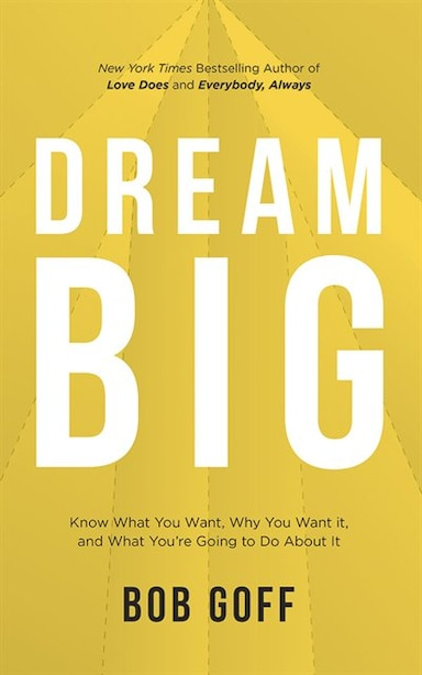 Dream Big: Know What You Want, Why You Want It, And What You're Going To Do About It by Bob Goff