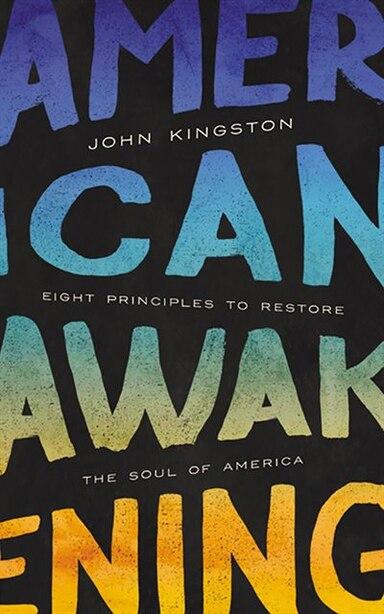 American Awakening: Eight Principles To Restore The Soul Of America by John Kingston