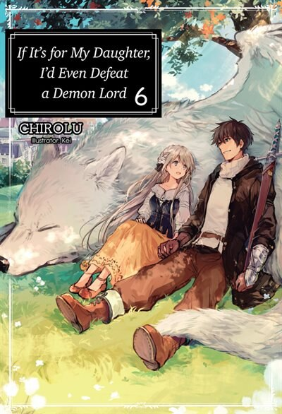 If It's For My Daughter, I'd Even Defeat A Demon Lord: Volume 6 by Chirolu