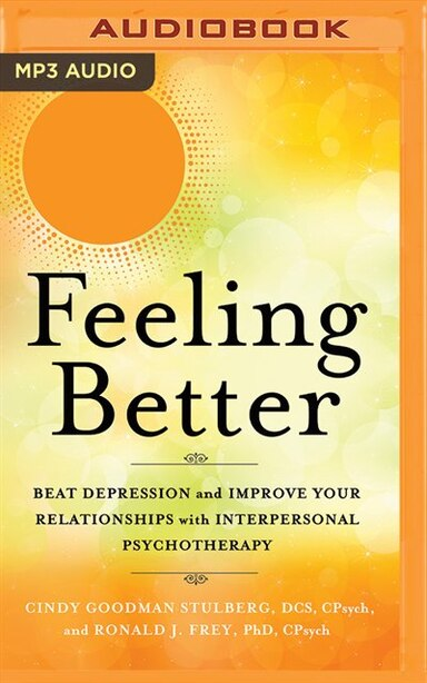 Feeling Better: Beat Depression And Improve Your Relationships With Interpersonal Psychotherapy by Cindy Goodman Stulberg