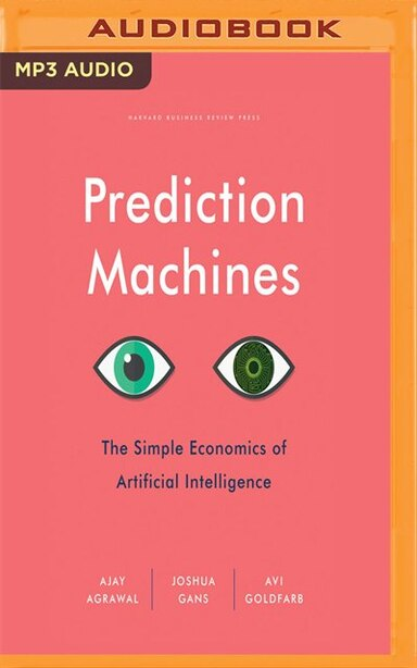 Prediction Machines: The Simple Economics Of Artificial Intelligence by Ajay Agrawal