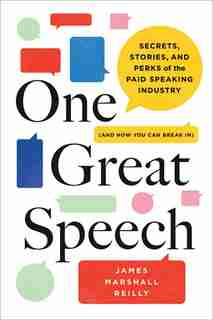 One Great Speech: Secrets, Stories, And Perks Of The Paid Speaking Industry (and How You Can Break In) by James Marshall Reilly