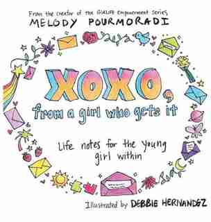 Xoxo, from a Girl Who Gets It: Life Notes for the Young Girl Within by Melody Pourmoradi