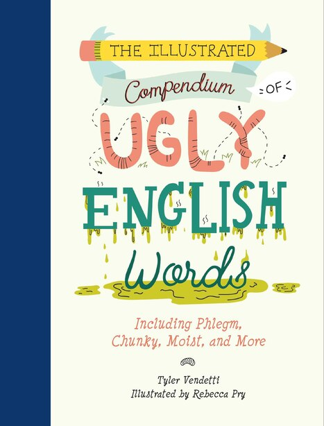 The Illustrated Compendium of Ugly English Words: Including Phlegm, Chunky, Moist, and More by Tyler Vendetti