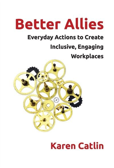 Better Allies: Everyday Actions to Create Inclusive, Engaging Workplaces by Karen Catlin