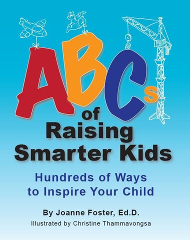 Abcs Of Raising Smarter Kids: Hundreds Of Ways To Inspire Your Child by Joanne Foster