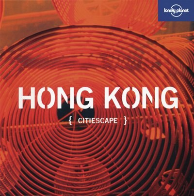 Lonely Planet Citiescape: Hong Kong 1st Ed.: 1st Edition by Lonely Planet Publications