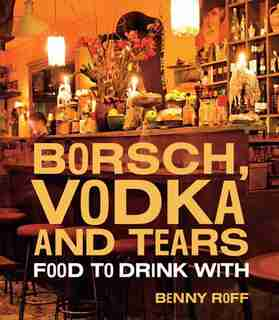 Borsch, Vodka & Tears: Food To Drink With by Benny Roff