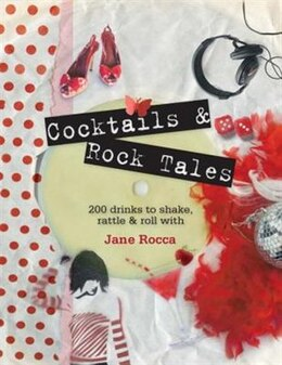 Book Cocktails And Rock Tales: 200 Drinks To Shake, Rattle And Roll With by Jane Rocca