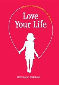Book Love Your Life: 100 Ways To Start Living The Life You Deserve by Domonique Bertolucci