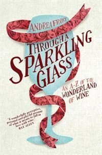 Book Through A Sparkling Glass: An A-z Of The Wonderland Of Wine by Andrea Frost