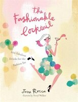 The Fashionable Cocktail: 200 Fabulous Drinks For The Fashion Set