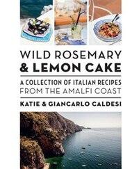 Wild Rosemary And Lemon Cake: A Collection Of Italian Recipes From The Amalfi Coast