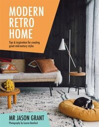 Modern Retro Home: Tips And Inspiration For Creating Great Mid-century Styles