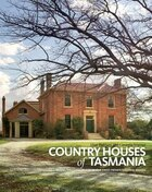 Country Houses Of Tasmania: Behind The Closed Doors Of Our Finest Private Colonial Estates