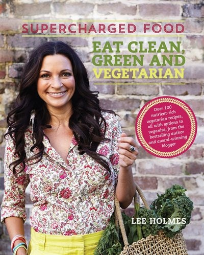 Supercharged Food: Eat Clean, Green And Vegetarian: 100 Vegetable Recipes To Heal And Nourish by Lee Holmes