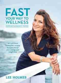 Fast Your Way to Wellness: Supercharged Food by Lee Holmes
