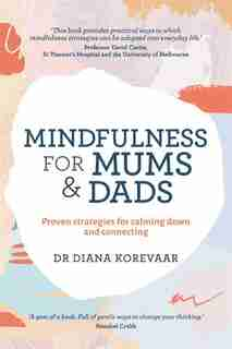 Mindfulness For Mums And Dads: Proven Strategies For Calming Down And Connecting by Diana Korevaar