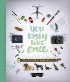 Lonely Planet You Only Live Once 1st Ed.: A Lifetime Of Experiences For The Explorer In All Of Us by Lonely Lonely Planet