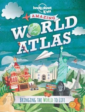 Lonely Planet Amazing World Atlas 1st Ed.: Bringing The World To Life by Lonely Planet Lonely Planet Kids