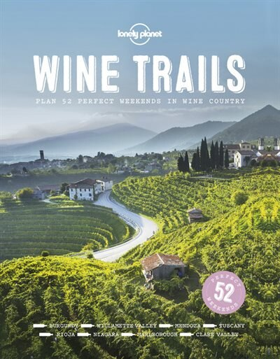 Lonely Planet Wine Trails 1st Ed.: 52 Perfect Weekends In Wine Country by Lonely Planet Lonely Planet Food
