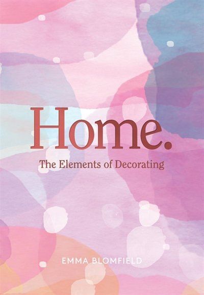 Home.: The Elements Of Decorating by Emma Blomfield
