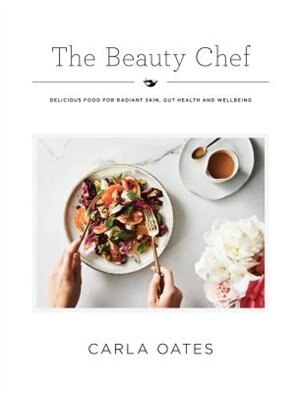 The Beauty Chef: Delicious Food For Radiant Skin, Gut Health And Wellbeing by Carla Oates